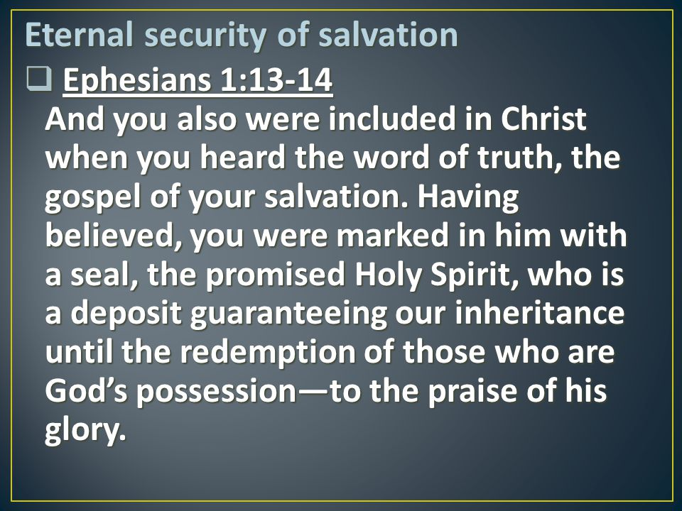 Eternal security of salvation  Ephesians 1:13-14 And you also were included in Christ when you heard the word of truth, the gospel of your salvation.