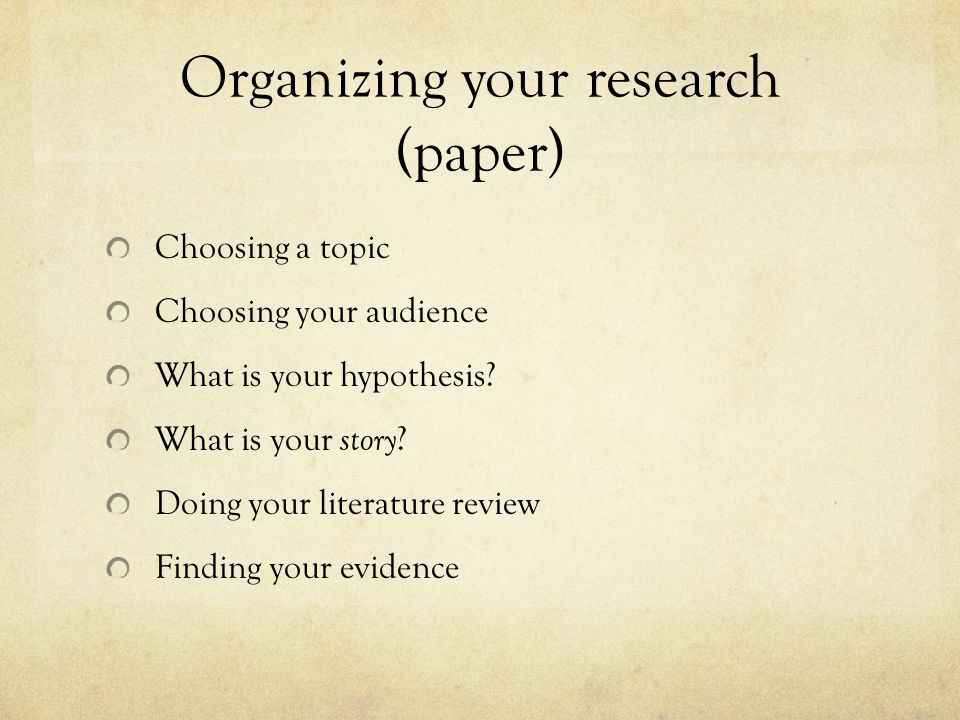 Choosing a topic Choosing your audience What is your hypothesis? What is your story ? Doing your literature review Finding your evidence