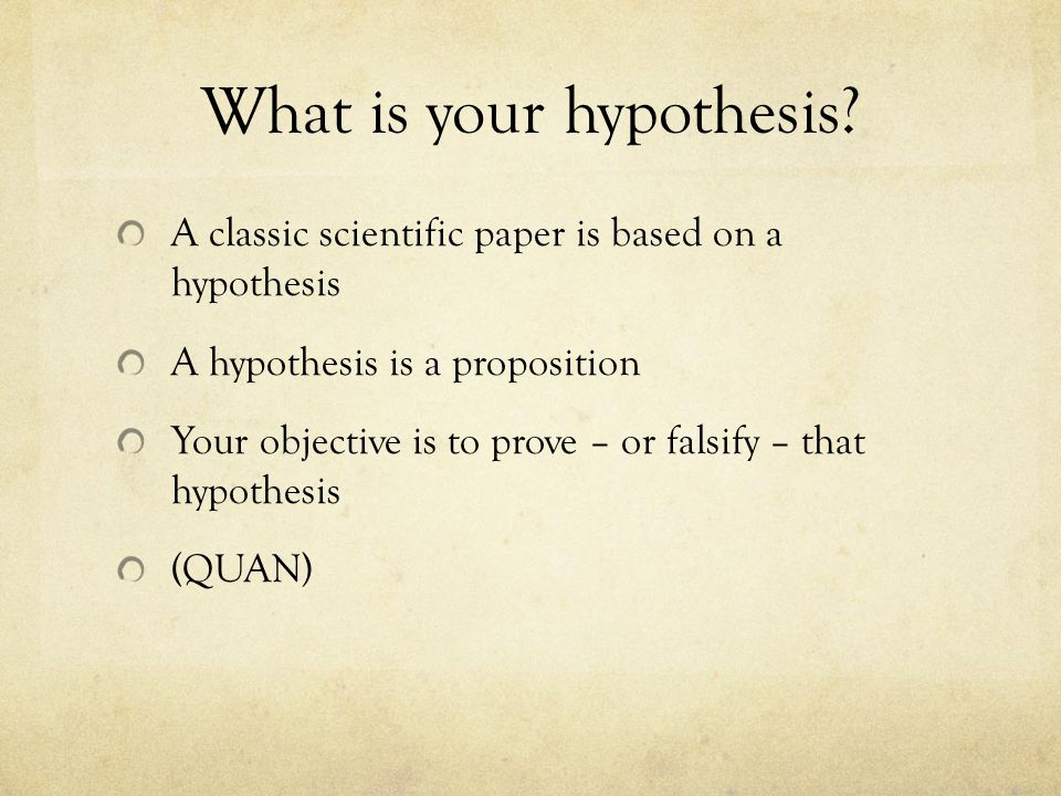 What is your hypothesis? A classic scientific paper is based on a hypothesis A hypothesis is a proposition Your objective is to prove – or falsify – t