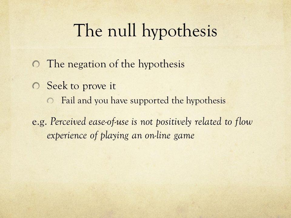 The null hypothesis The negation of the hypothesis Seek to prove it Fail and you have supported the hypothesis e.g. Perceived ease-of-use is not posit