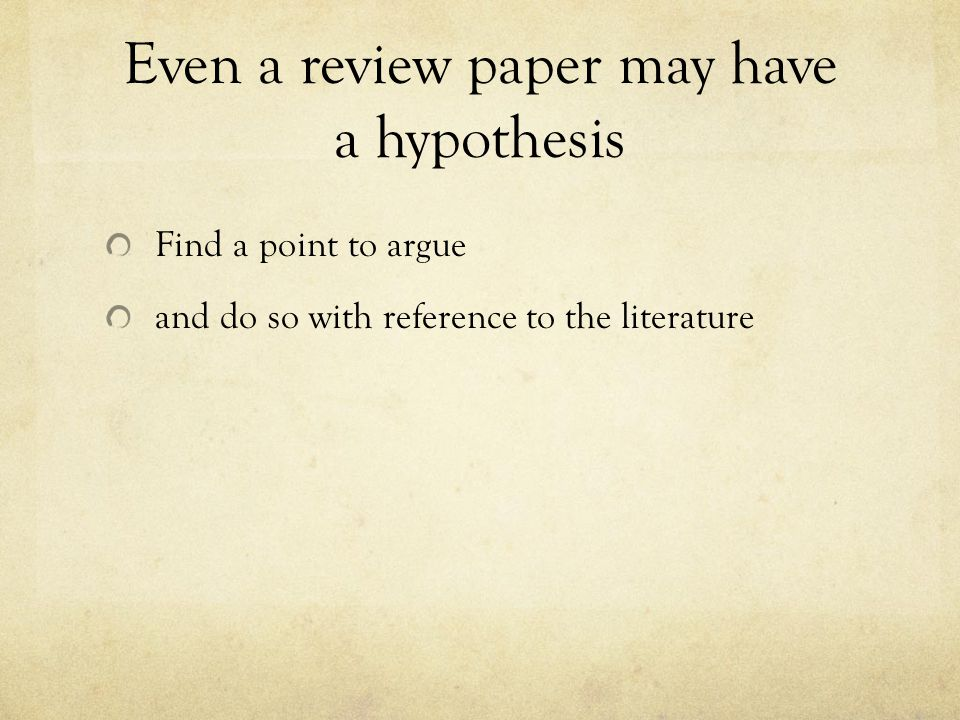 Even a review paper may have a hypothesis Find a point to argue and do so with reference to the literature