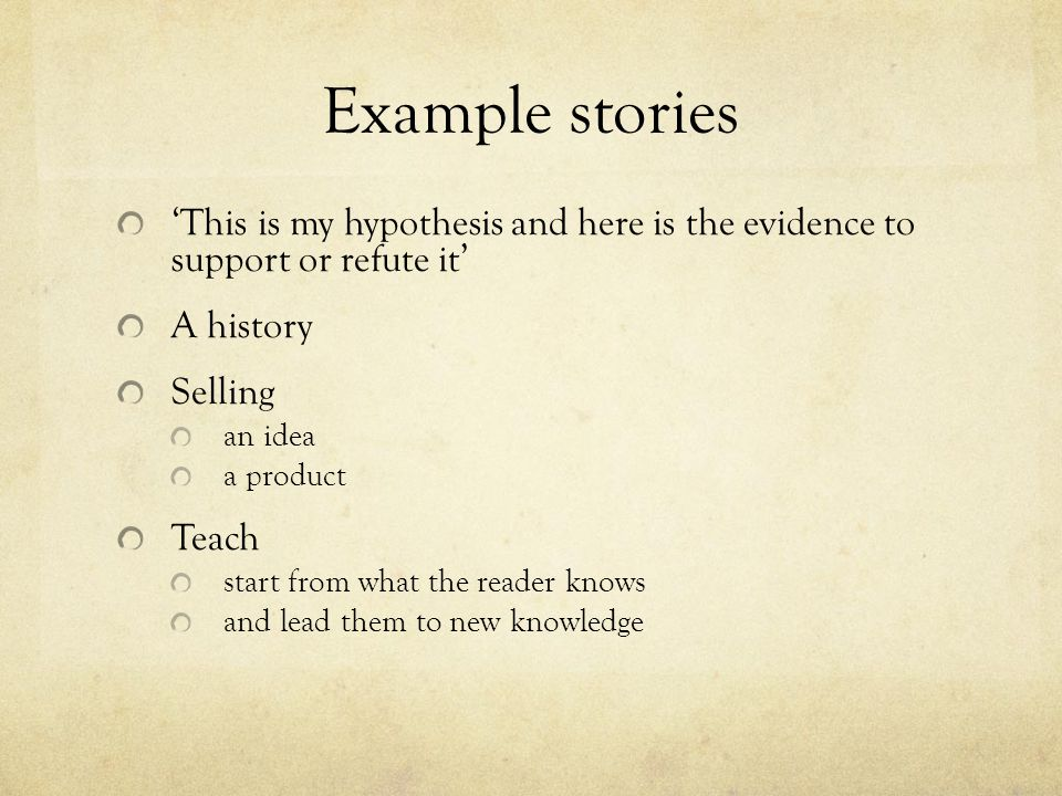 Example stories 'This is my hypothesis and here is the evidence to support or refute it' A history Selling an idea a product Teach start from what the