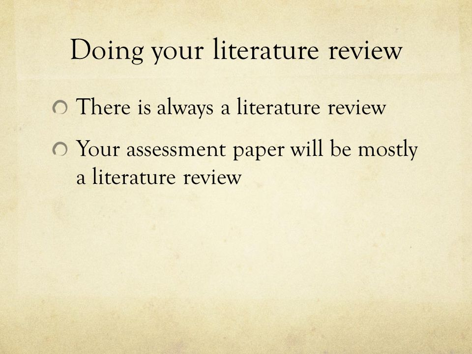 Doing your literature review There is always a literature review Your assessment paper will be mostly a literature review