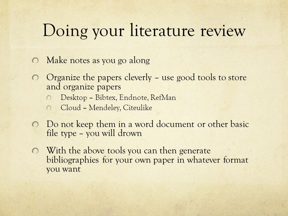 Doing your literature review Make notes as you go along Organize the papers cleverly – use good tools to store and organize papers Desktop – Bibtex, E