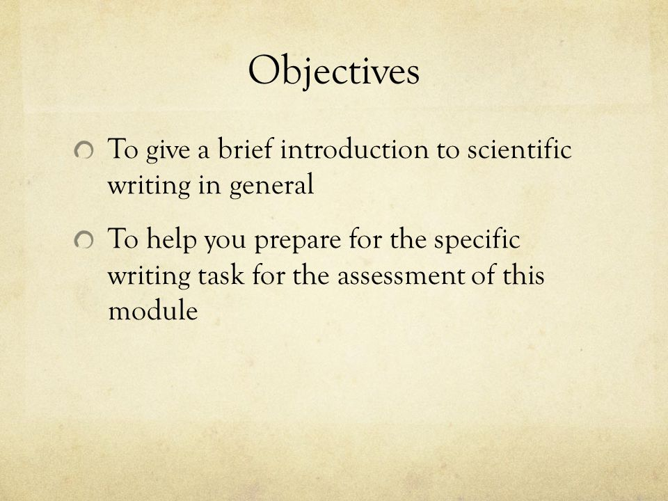Objectives To give a brief introduction to scientific writing in general To help you prepare for the specific writing task for the assessment of this
