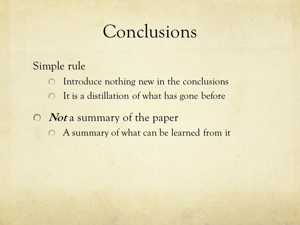 Conclusions Simple rule Introduce nothing new in the conclusions It is a distillation of what has gone before Not a summary of the paper A summary of