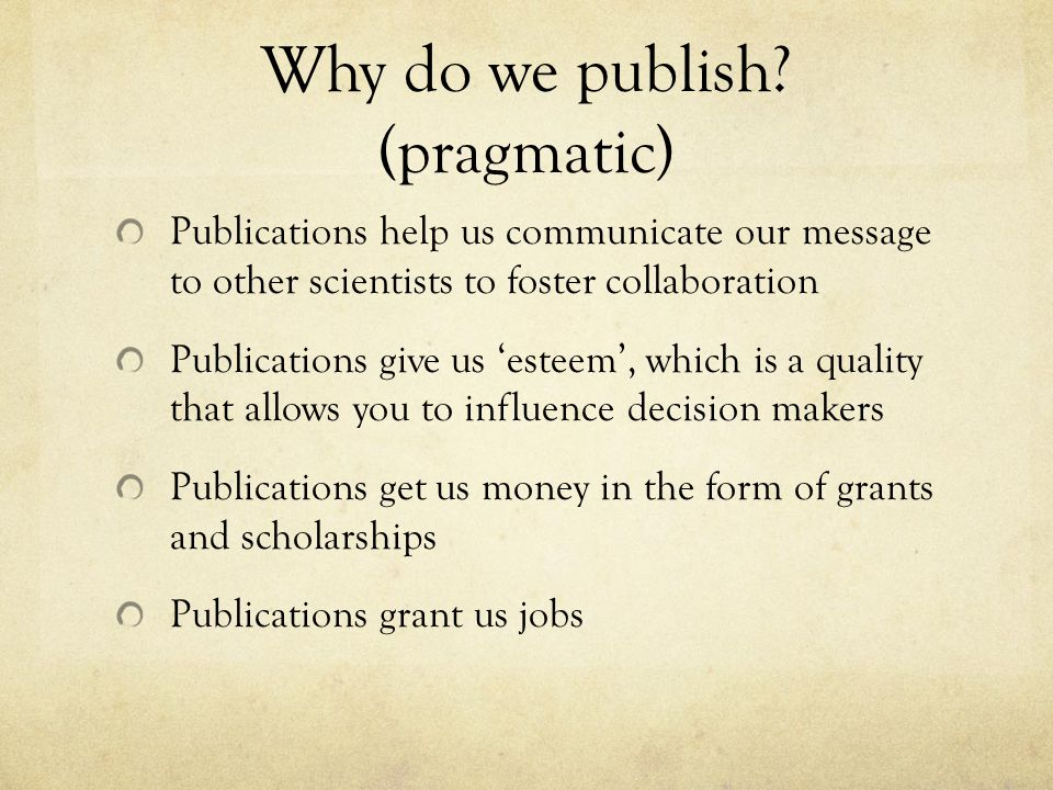 Why do we publish? (pragmatic) Publications help us communicate our message to other scientists to foster collaboration Publications give us 'esteem',