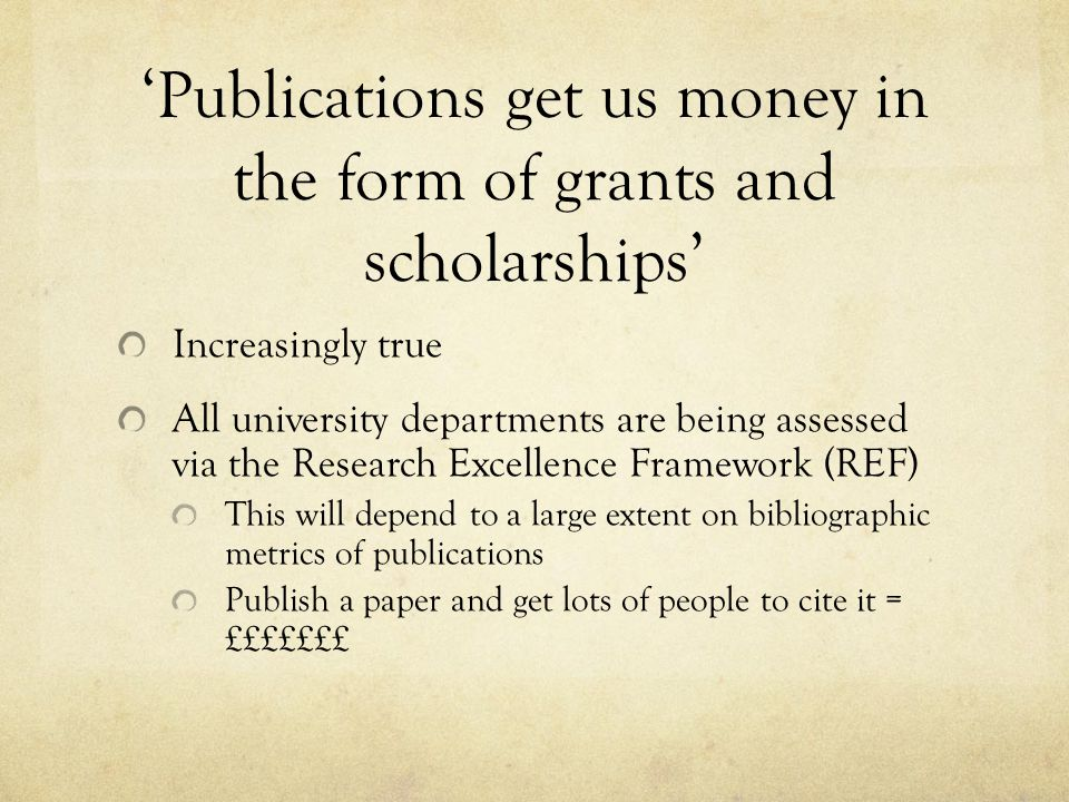 'Publications get us money in the form of grants and scholarships' Increasingly true All university departments are being assessed via the Research Ex
