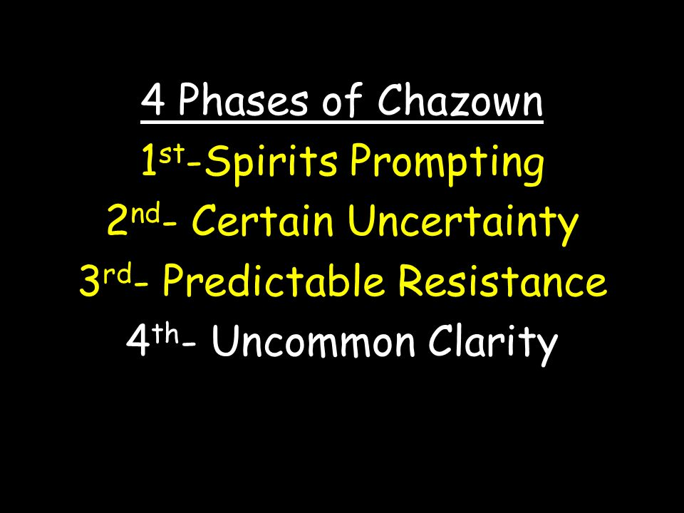 4 Phases of Chazown 1 st -Spirits Prompting 2 nd - Certain Uncertainty 3 rd - Predictable Resistance 4 th - Uncommon Clarity