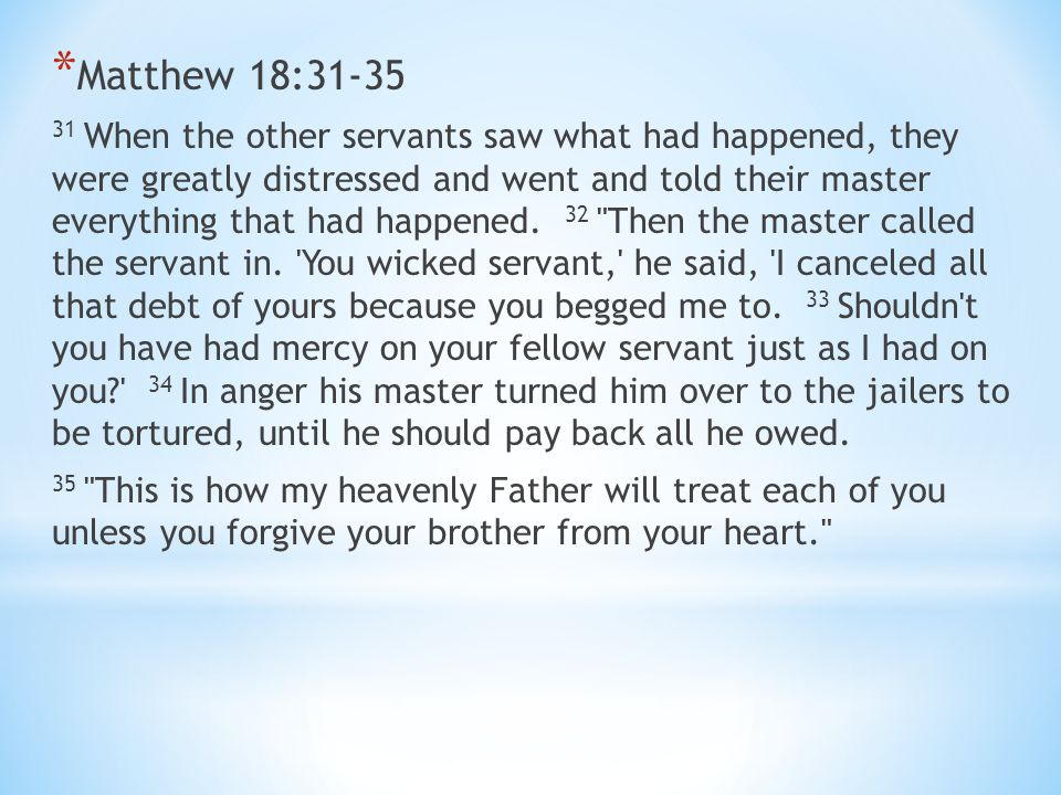 * Matthew 18:31-35 31 When the other servants saw what had happened, they were greatly distressed and went and told their master everything that had happened.