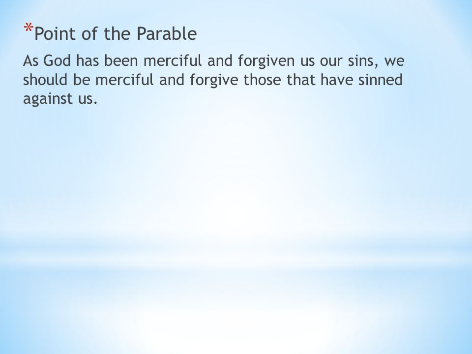 * Point of the Parable As God has been merciful and forgiven us our sins, we should be merciful and forgive those that have sinned against us.