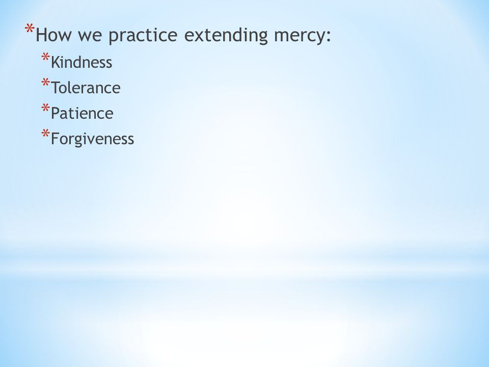 * How we practice extending mercy: * Kindness * Tolerance * Patience * Forgiveness