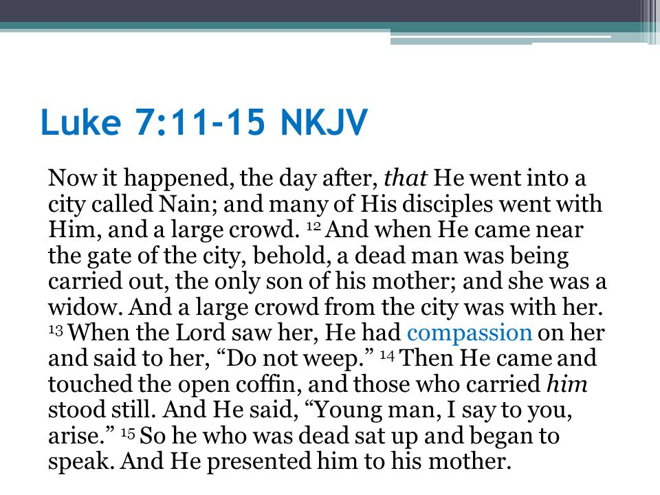 Luke 7:11-15 NKJV Now it happened, the day after, that He went into a city called Nain; and many of His disciples went with Him, and a large crowd.