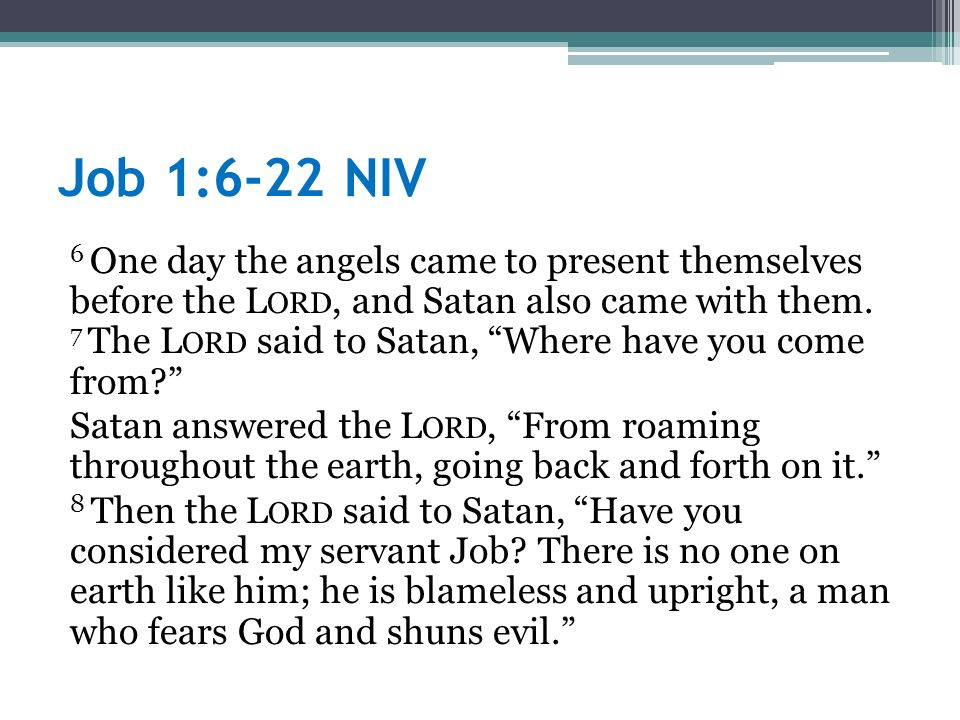 Job 1:6-22 NIV 6 One day the angels came to present themselves before the L ORD, and Satan also came with them.