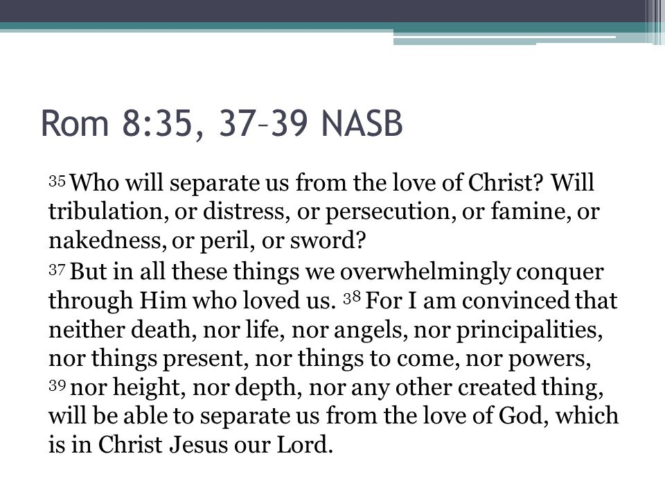 Rom 8:35, 37–39 NASB 35 Who will separate us from the love of Christ.