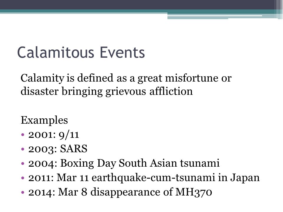 Calamitous Events Calamity is defined as a great misfortune or disaster bringing grievous affliction Examples 2001: 9/11 2003: SARS 2004: Boxing Day South Asian tsunami 2011: Mar 11 earthquake-cum-tsunami in Japan 2014: Mar 8 disappearance of MH370