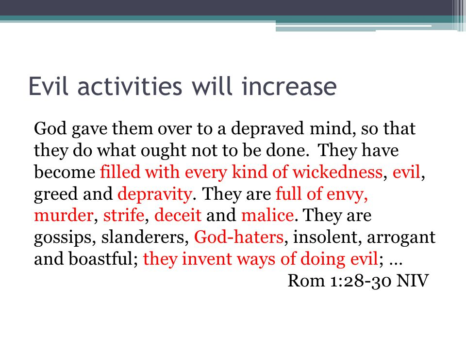Evil activities will increase God gave them over to a depraved mind, so that they do what ought not to be done.