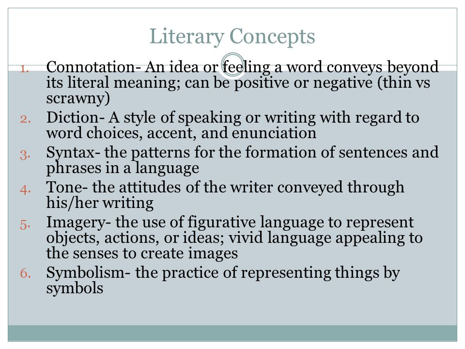 Literary Concepts 1. Connotation- An idea or feeling a word conveys beyond its literal meaning; can be positive or negative (thin vs scrawny) 2. Dicti