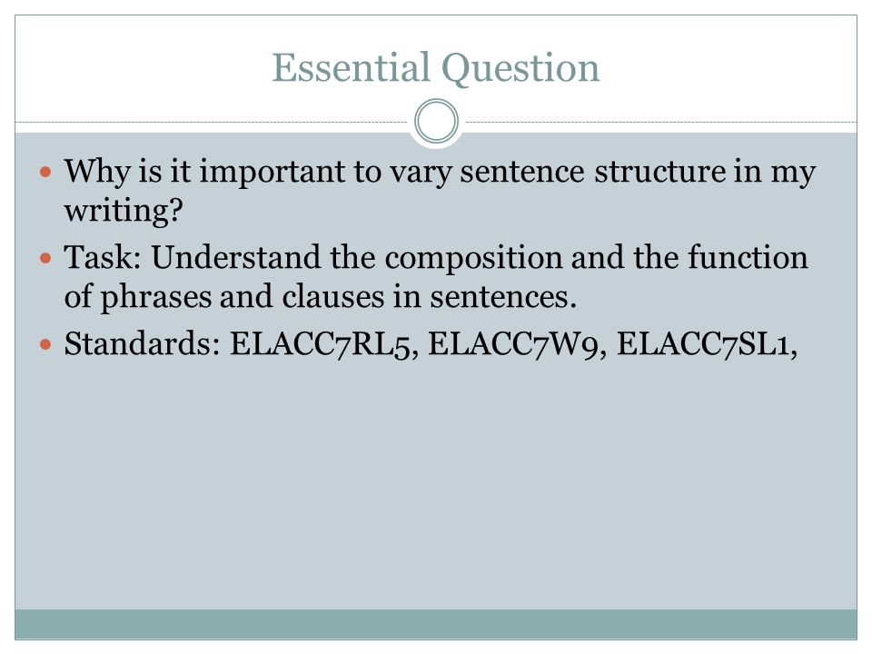 Essential Question Why is it important to vary sentence structure in my writing? Task: Understand the composition and the function of phrases and clau
