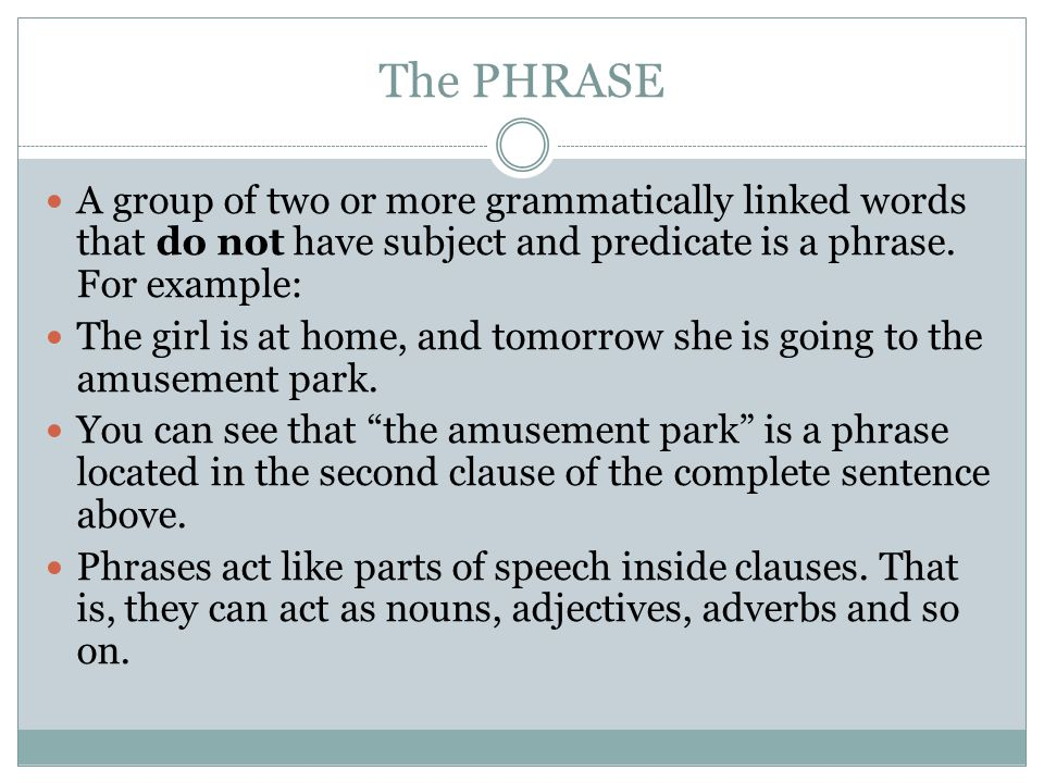 The PHRASE A group of two or more grammatically linked words that do not have subject and predicate is a phrase. For example: The girl is at home, and