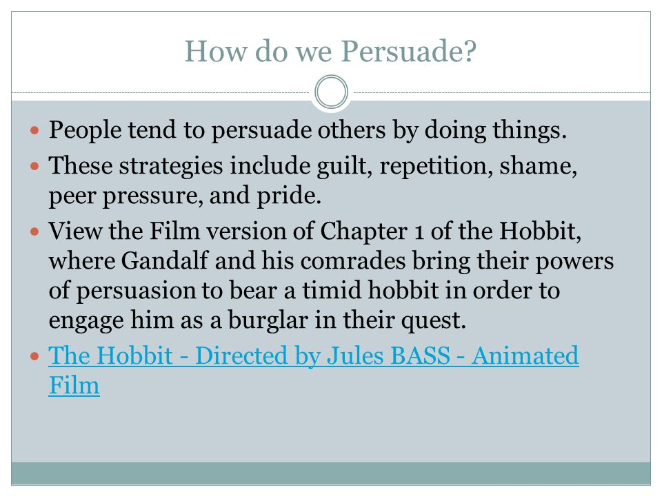 How do we Persuade? People tend to persuade others by doing things. These strategies include guilt, repetition, shame, peer pressure, and pride. View