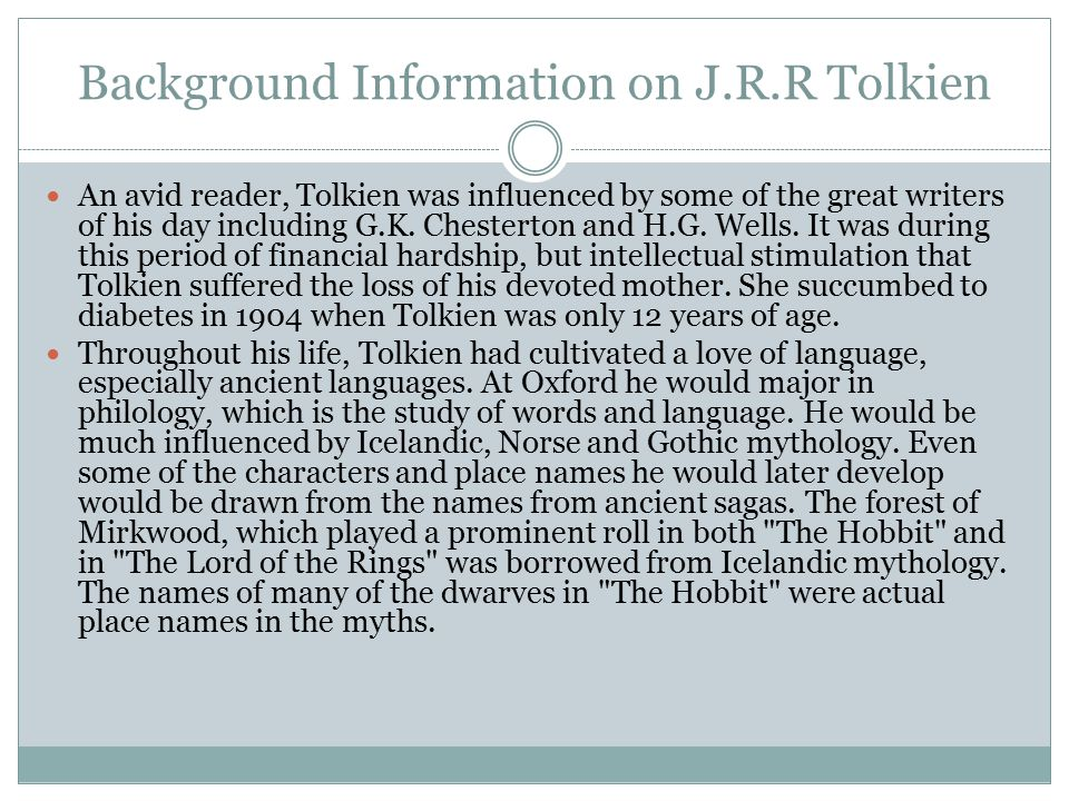 Background Information on J.R.R Tolkien An avid reader, Tolkien was influenced by some of the great writers of his day including G.K. Chesterton and H