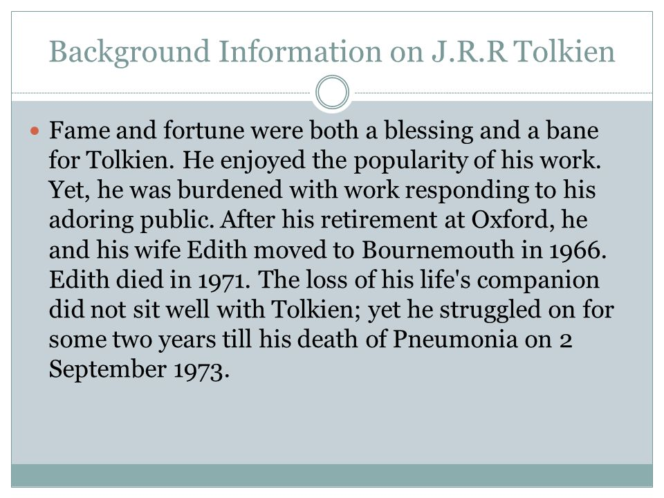 Background Information on J.R.R Tolkien Fame and fortune were both a blessing and a bane for Tolkien. He enjoyed the popularity of his work. Yet, he w