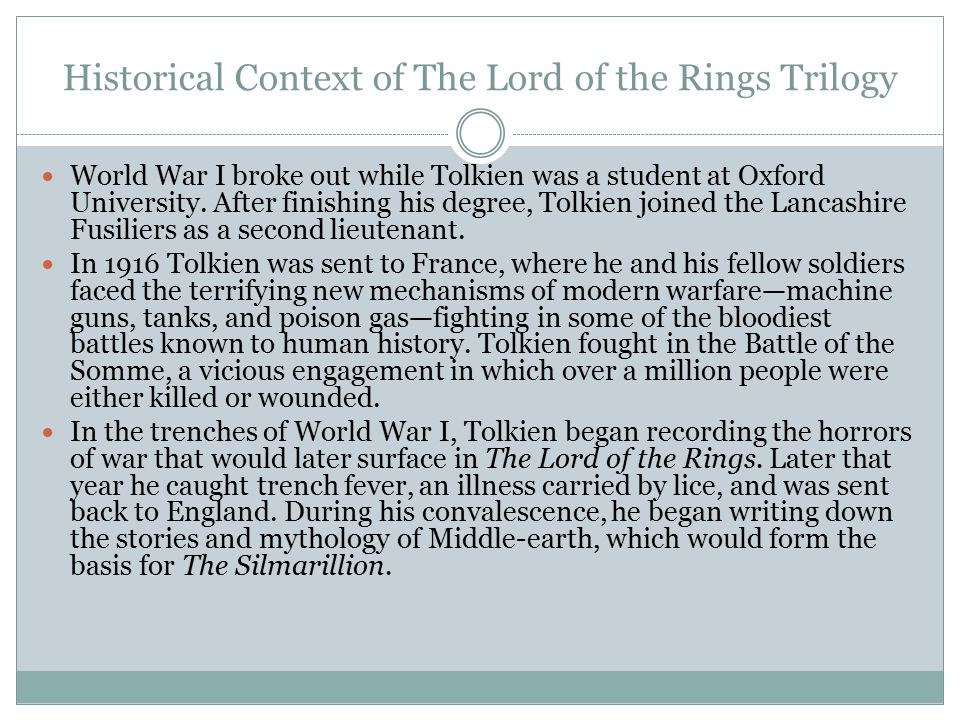 Historical Context of The Lord of the Rings Trilogy World War I broke out while Tolkien was a student at Oxford University. After finishing his degree