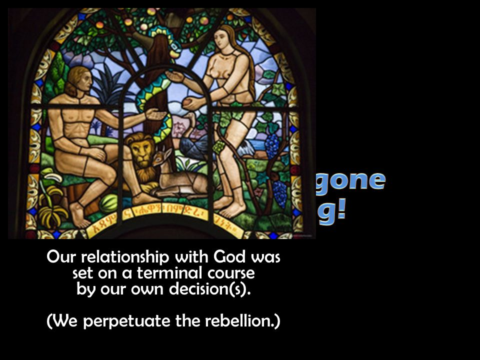 Our relationship with God was set on a terminal course by our own decision(s).