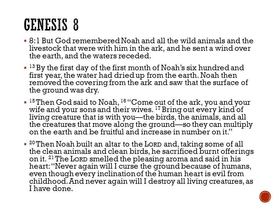 8:1 But God remembered Noah and all the wild animals and the livestock that were with him in the ark, and he sent a wind over the earth, and the waters receded.