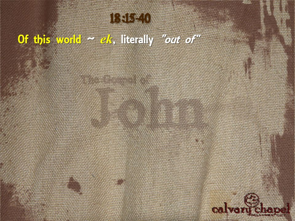 18:15-40 Of this world ~ ek, literally out of