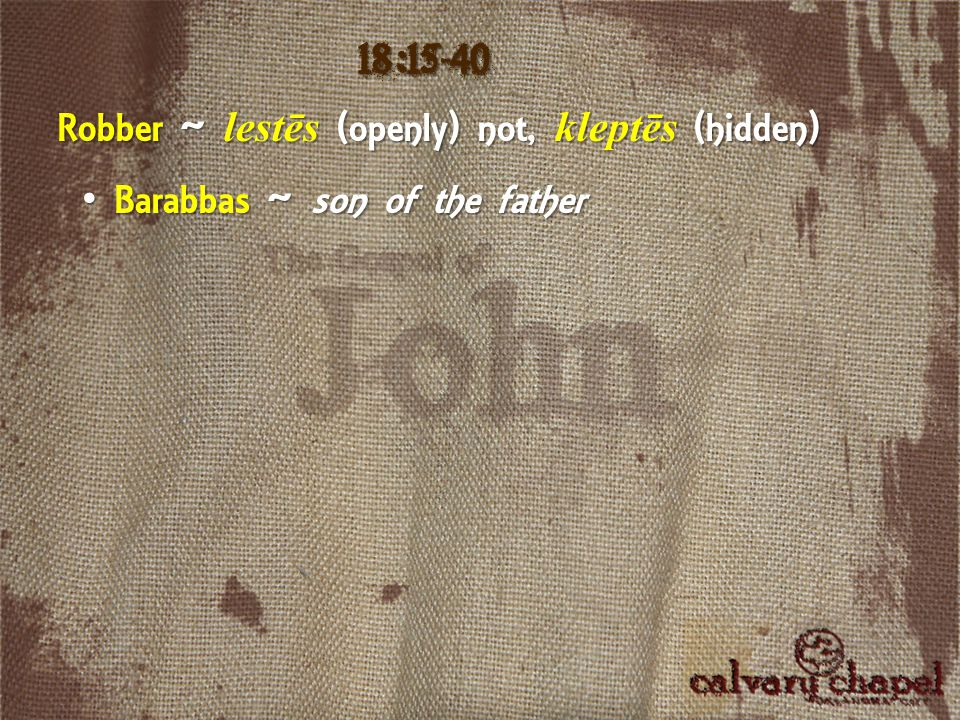 18:15-40 Robber ~ lestēs (openly) not, kleptēs (hidden) Barabbas ~ son of the father Barabbas ~ son of the father