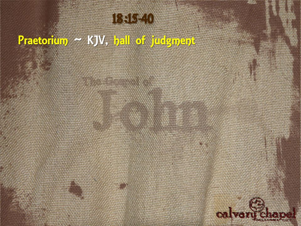 Praetorium ~ KJV, hall of judgment 18:15-40