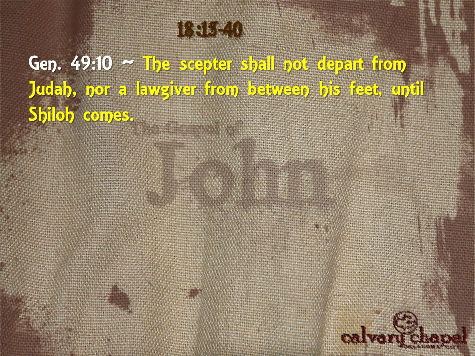 Gen. 49:10 ~ The scepter shall not depart from Judah, nor a lawgiver from between his feet, until Shiloh comes. 18:15-40