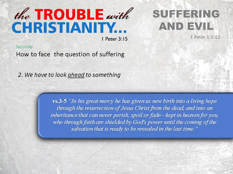 SUFFERING AND EVIL 1 Peter 1:3-12 Secondly How to face the question of suffering 2.