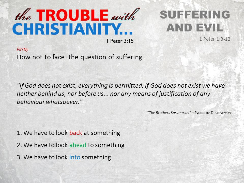 SUFFERING AND EVIL 1 Peter 1:3-12 Firstly How not to face the question of suffering If God does not exist, everything is permitted.