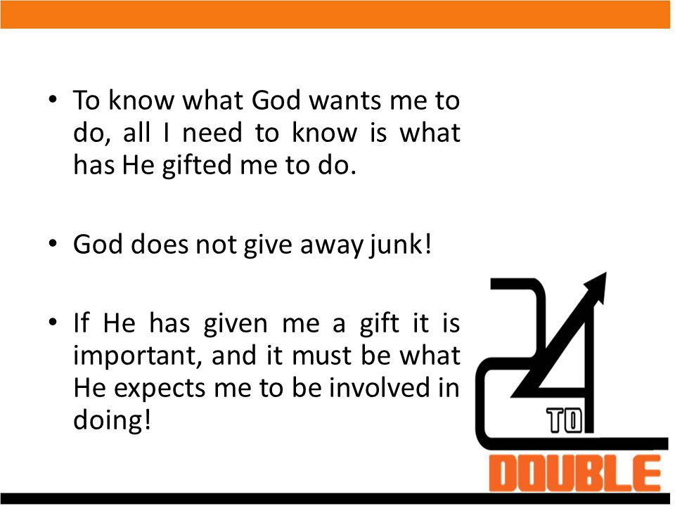 To know what God wants me to do, all I need to know is what has He gifted me to do. God does not give away junk! If He has given me a gift it is impor