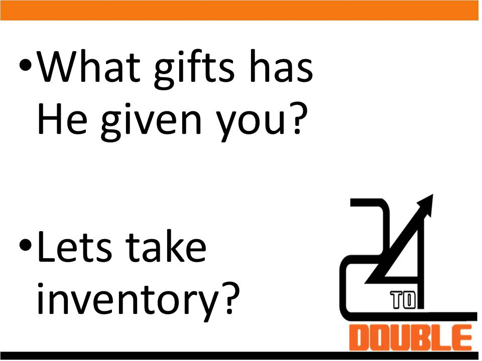 What gifts has He given you? Lets take inventory?