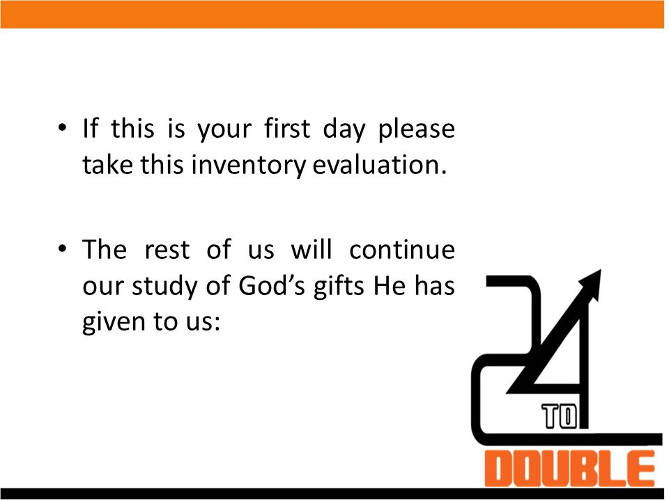 If this is your first day please take this inventory evaluation. The rest of us will continue our study of God's gifts He has given to us: