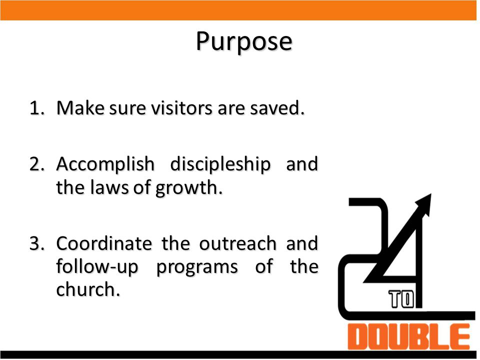 Purpose 1.Make sure visitors are saved. 2.Accomplish discipleship and the laws of growth. 3.Coordinate the outreach and follow-up programs of the chur