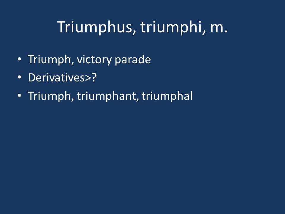 Triumphus, triumphi, m. Triumph, victory parade Derivatives>? Triumph, triumphant, triumphal
