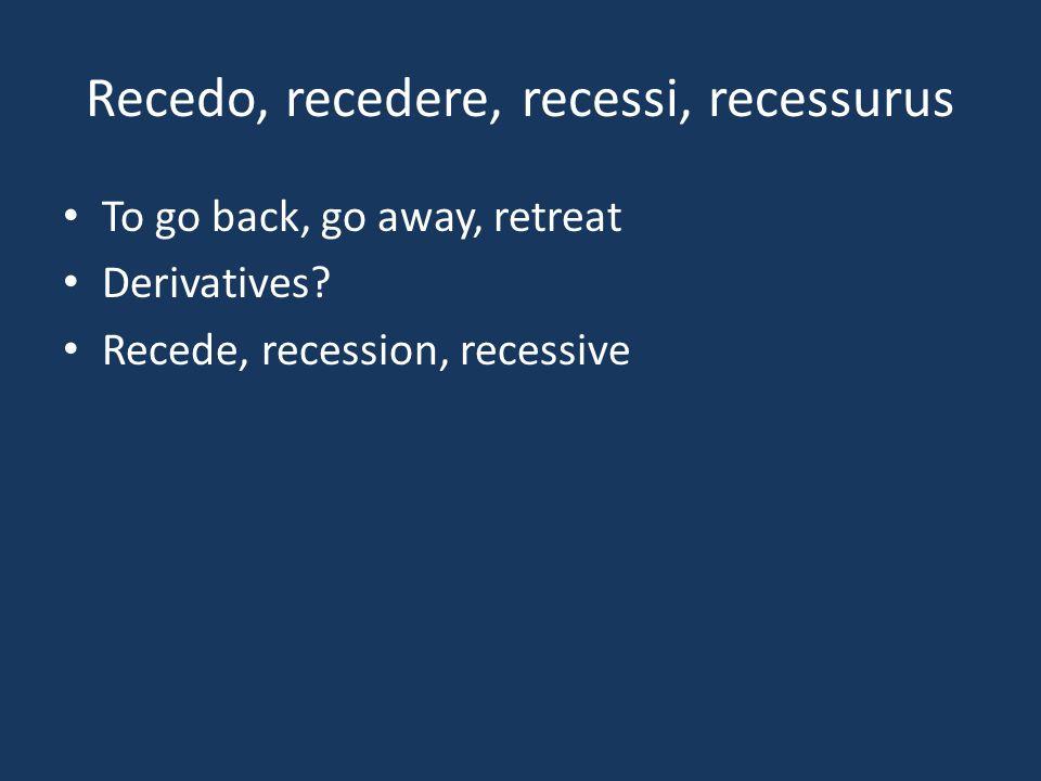 Recedo, recedere, recessi, recessurus To go back, go away, retreat Derivatives.