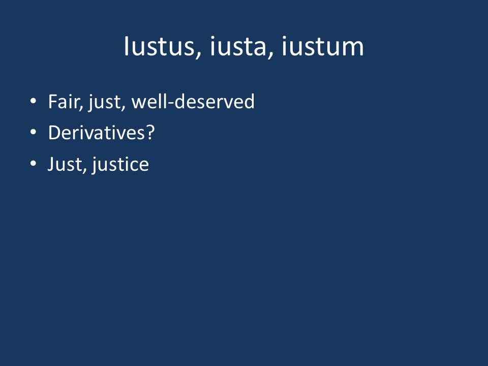 Iustus, iusta, iustum Fair, just, well-deserved Derivatives? Just, justice