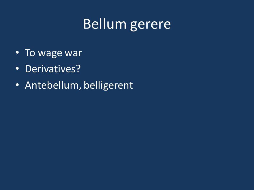 Bellum gerere To wage war Derivatives? Antebellum, belligerent