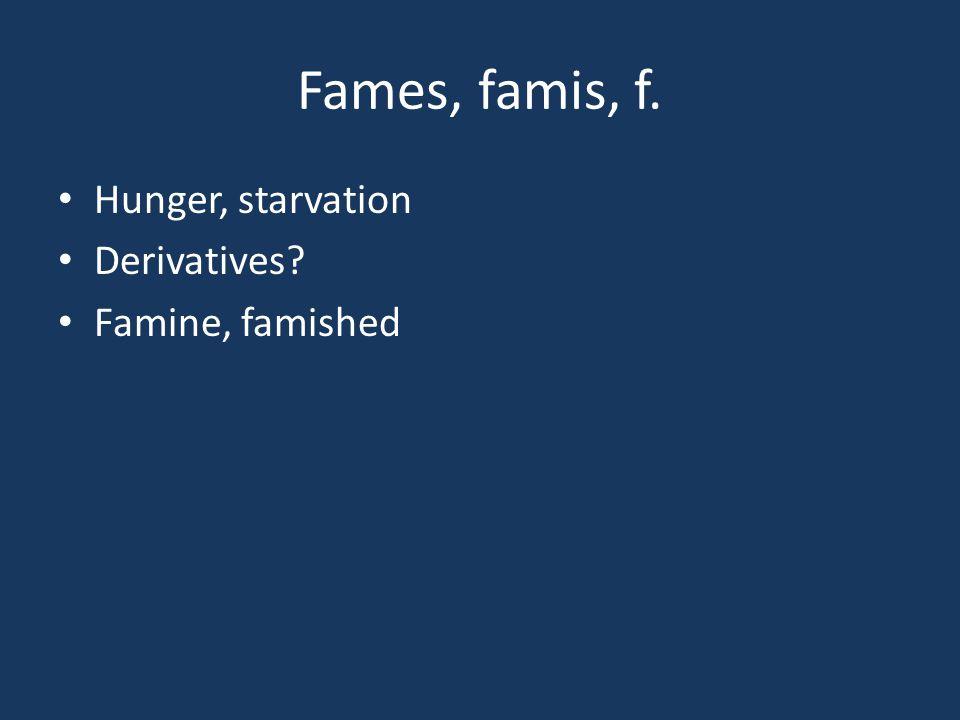 Fames, famis, f. Hunger, starvation Derivatives? Famine, famished