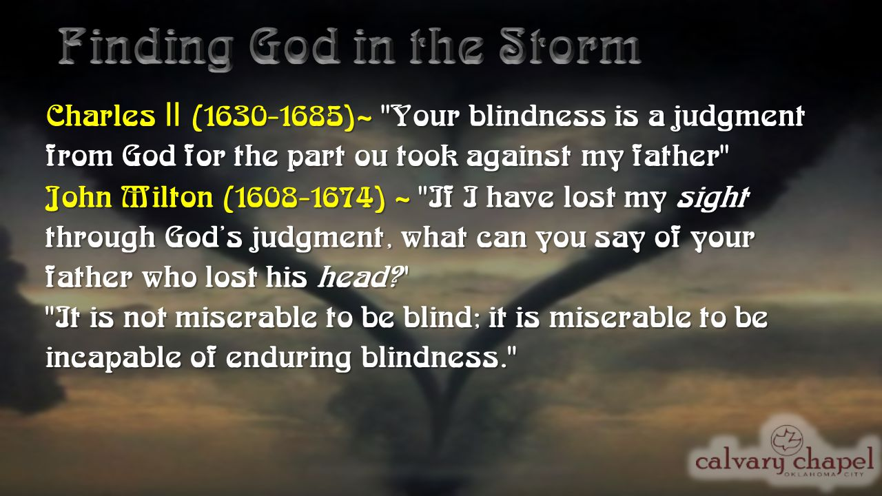Charles II (1630-1685)~ Your blindness is a judgment from God for the part ou took against my father John Milton (1608-1674) ~ If I have lost my sight through God's judgment, what can you say of your father who lost his head? It is not miserable to be blind; it is miserable to be incapable of enduring blindness.