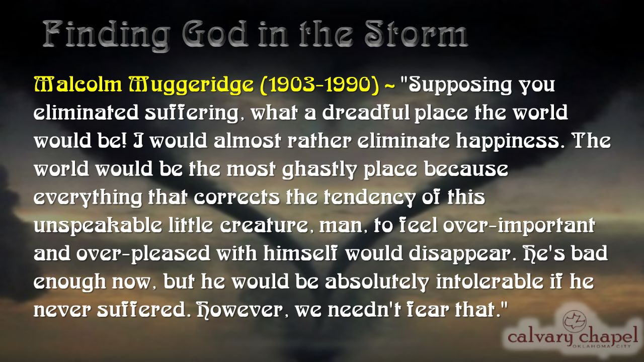 Malcolm Muggeridge (1903-1990) ~ Supposing you eliminated suffering, what a dreadful place the world would be.