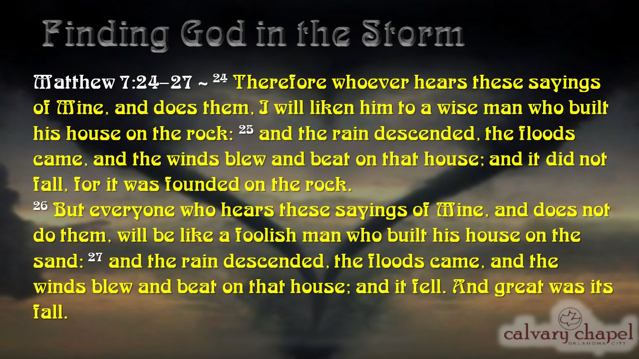 Matthew 7:24–27 ~ 24 Therefore whoever hears these sayings of Mine, and does them, I will liken him to a wise man who built his house on the rock: 25 and the rain descended, the floods came, and the winds blew and beat on that house; and it did not fall, for it was founded on the rock.
