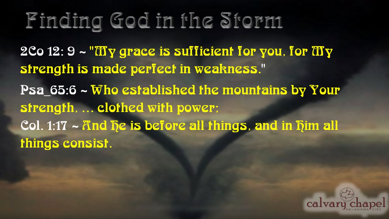 2Co 12: 9 ~ My grace is sufficient for you, for My strength is made perfect in weakness. Psa_65:6 ~ Who established the mountains by Your strength, … clothed with power; Col.