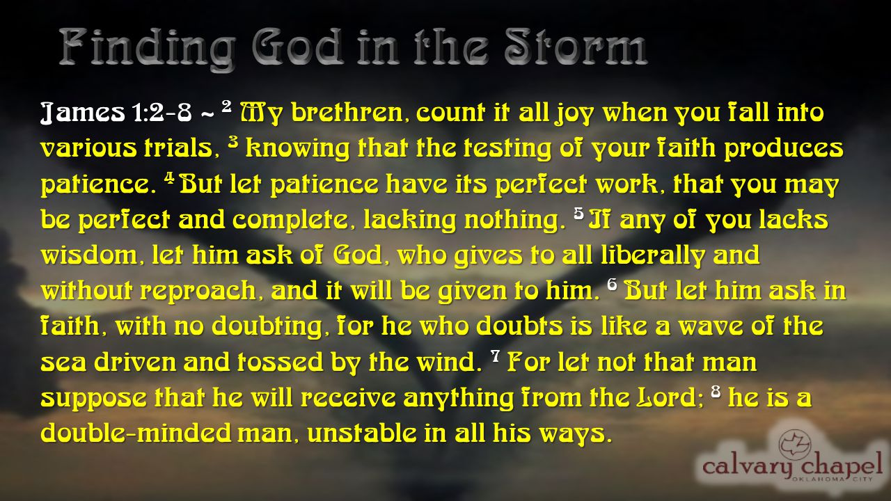James 1:2-8 ~ 2 My brethren, count it all joy when you fall into various trials, 3 knowing that the testing of your faith produces patience.
